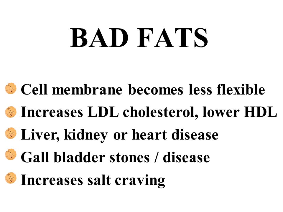 BAD FATS Cell membrane becomes less flexible Increases LDL cholesterol, lower HDL Liver, kidney or heart disease Gall bladder stones / disease Increas