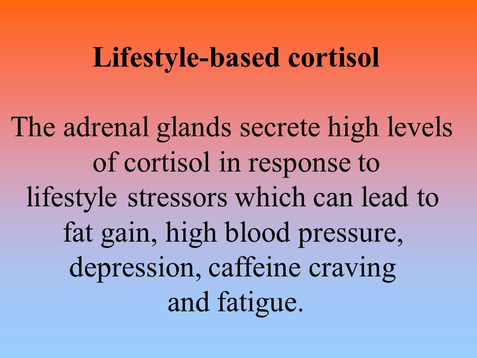 Lifestyle-based cortisol The adrenal glands secrete high levels of cortisol in response to lifestyle stressors which can lead to fat gain, high blood
