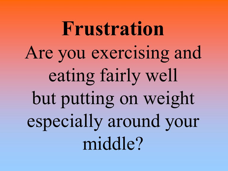 Frustration Are you exercising and eating fairly well but putting on weight especially around your middle?