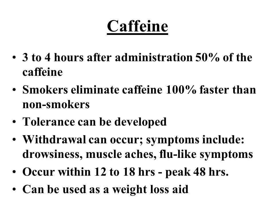 Caffeine 3 to 4 hours after administration 50% of the caffeine Smokers eliminate caffeine 100% faster than non-smokers Tolerance can be developed Withdrawal can occur; symptoms include: drowsiness, muscle aches, flu-like symptoms Occur within 12 to 18 hrs - peak 48 hrs.