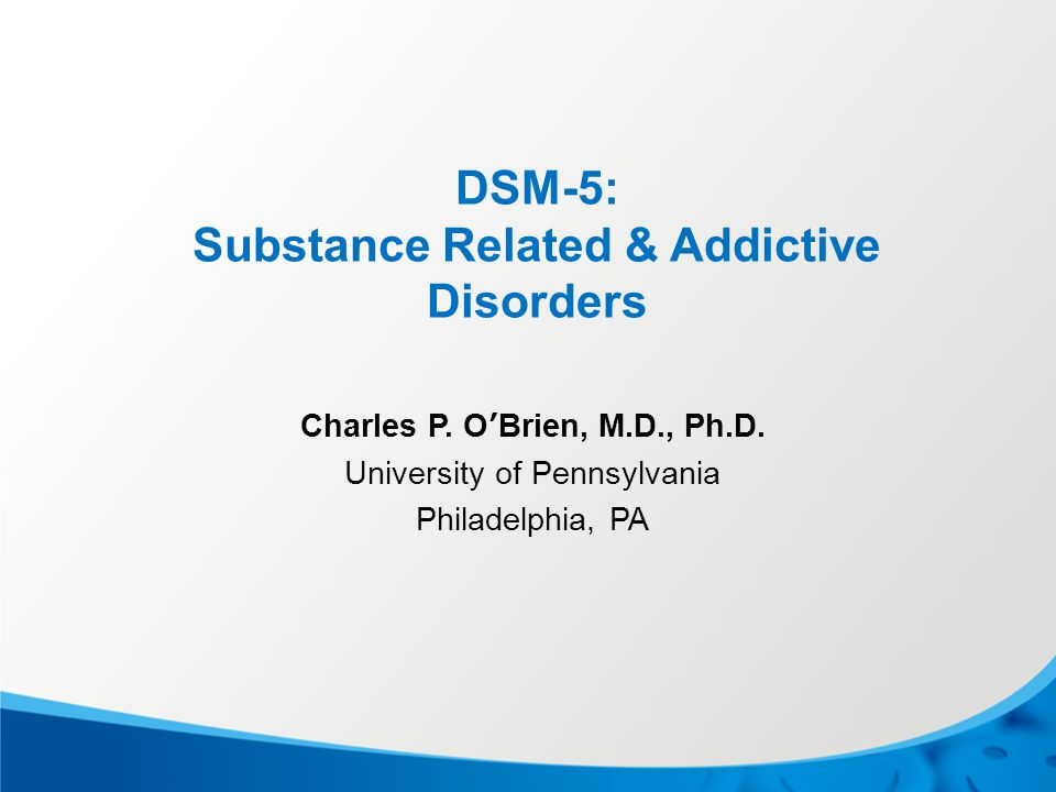DSM-5: Substance Related & Addictive Disorders Charles P. O'Brien, M.D., Ph.D. University of Pennsylvania Philadelphia, PA