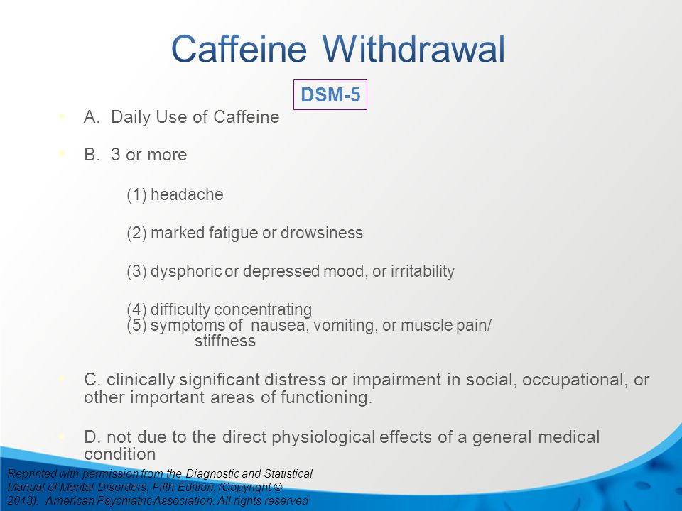 A. Daily Use of Caffeine B. 3 or more (1) headache (2) marked fatigue or drowsiness (3) dysphoric or depressed mood, or irritability (4) difficulty co