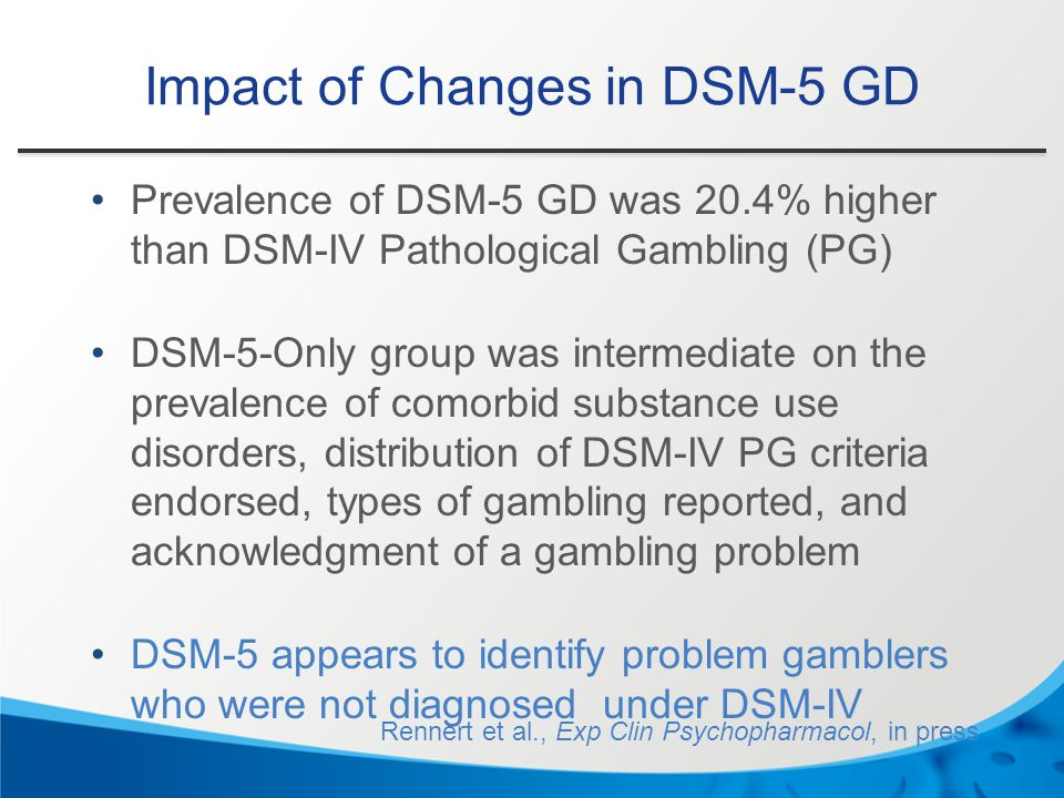 Impact of Changes in DSM-5 GD Prevalence of DSM-5 GD was 20.4% higher than DSM-IV Pathological Gambling (PG) DSM-5-Only group was intermediate on the