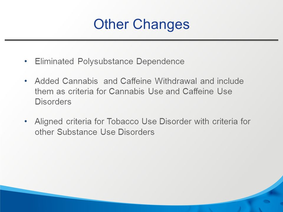 Other Changes Eliminated Polysubstance Dependence Added Cannabis and Caffeine Withdrawal and include them as criteria for Cannabis Use and Caffeine Us
