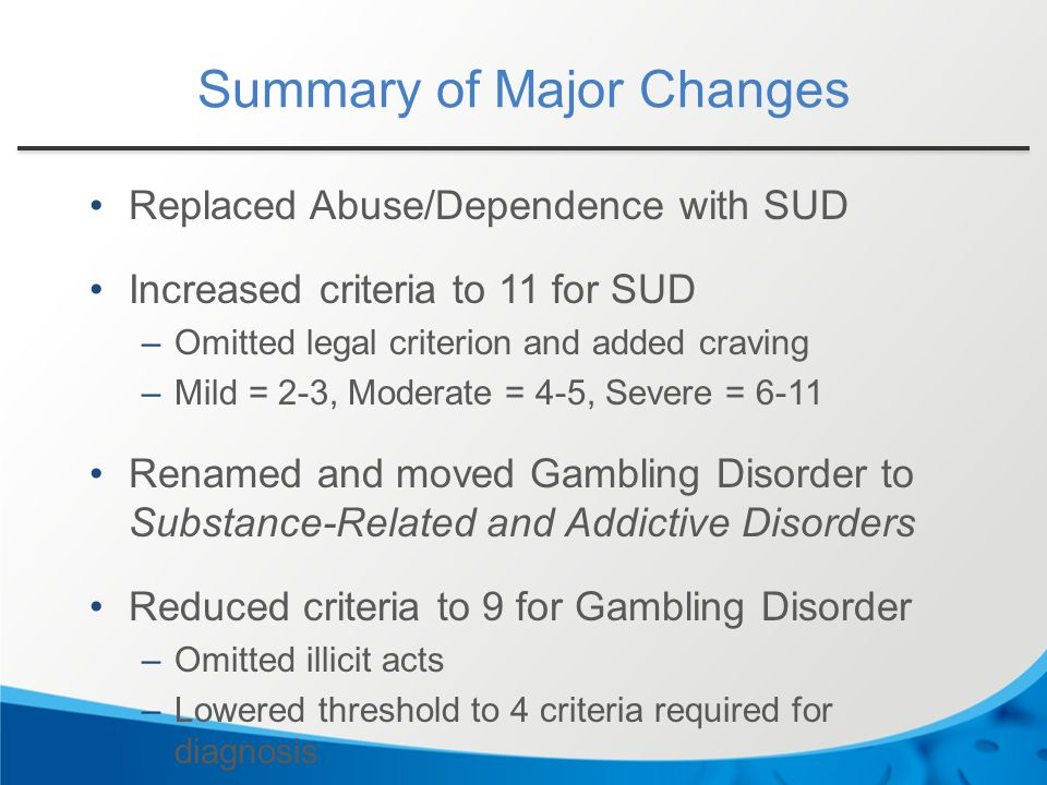 Summary of Major Changes Replaced Abuse/Dependence with SUD Increased criteria to 11 for SUD –Omitted legal criterion and added craving –Mild = 2-3, M