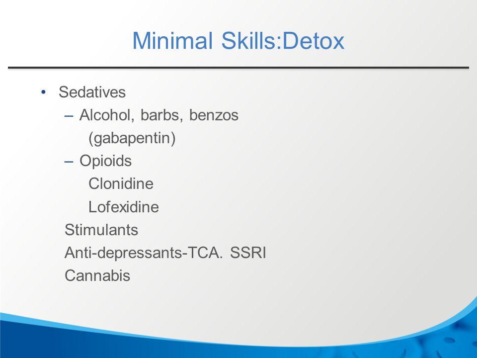Minimal Skills:Detox Sedatives –Alcohol, barbs, benzos (gabapentin) –Opioids Clonidine Lofexidine Stimulants Anti-depressants-TCA.