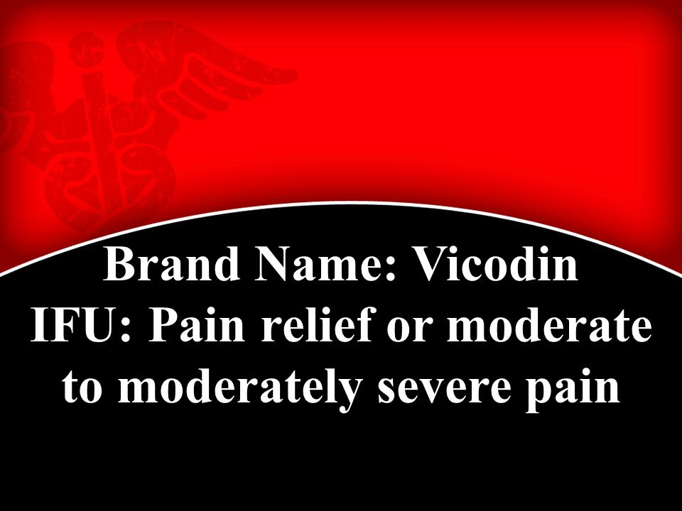 Brand Name: Vicodin IFU: Pain relief or moderate to moderately severe pain