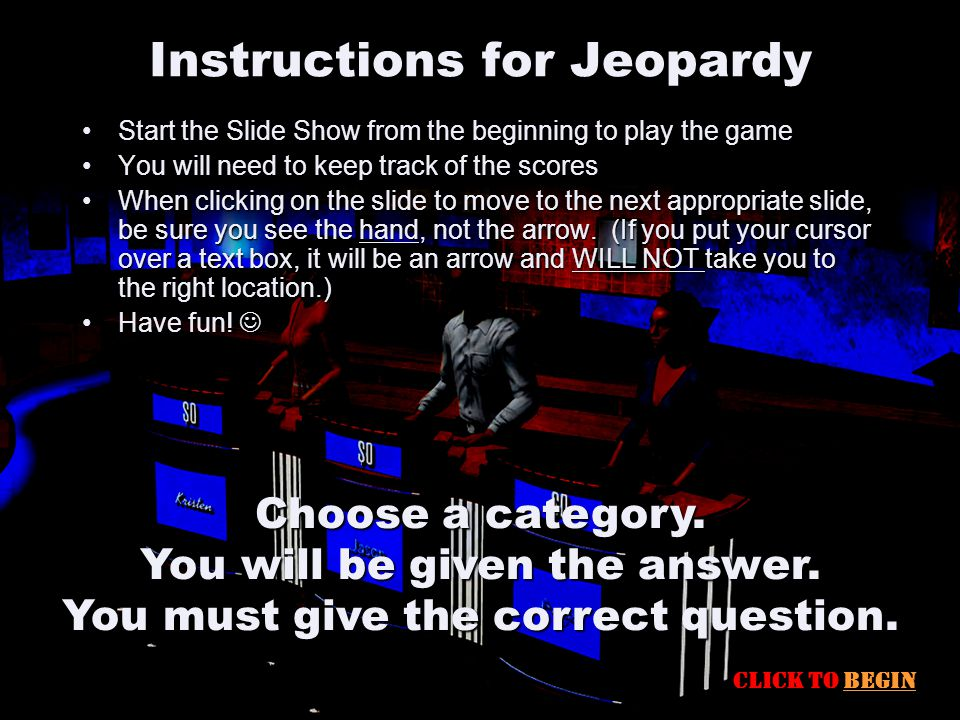 Instructions for Jeopardy Start the Slide Show from the beginning to play the gameStart the Slide Show from the beginning to play the game You will need to keep track of the scoresYou will need to keep track of the scores When clicking on the slide to move to the next appropriate slide, be sure you see the hand, not the arrow.