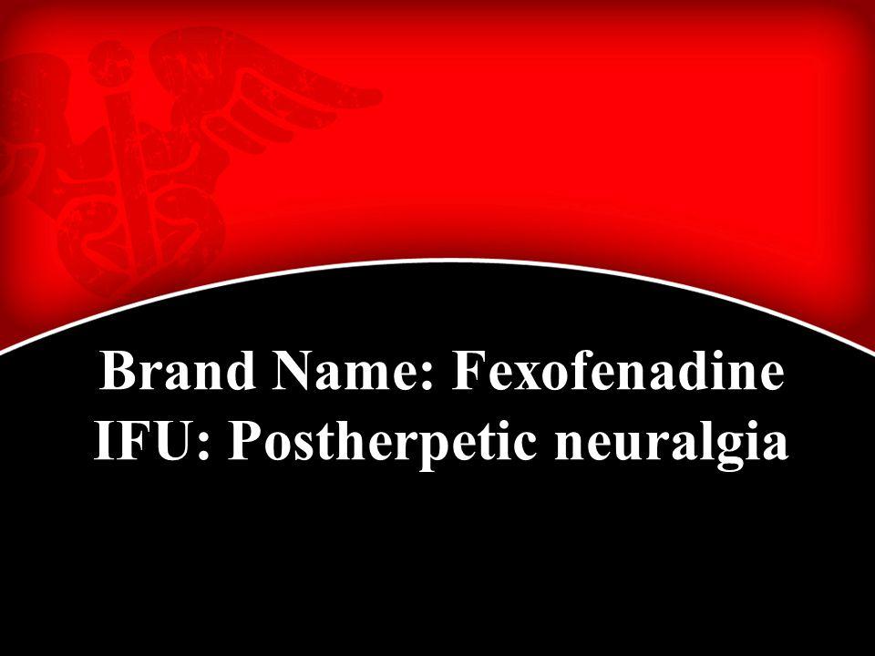Brand Name: Fexofenadine IFU: Postherpetic neuralgia
