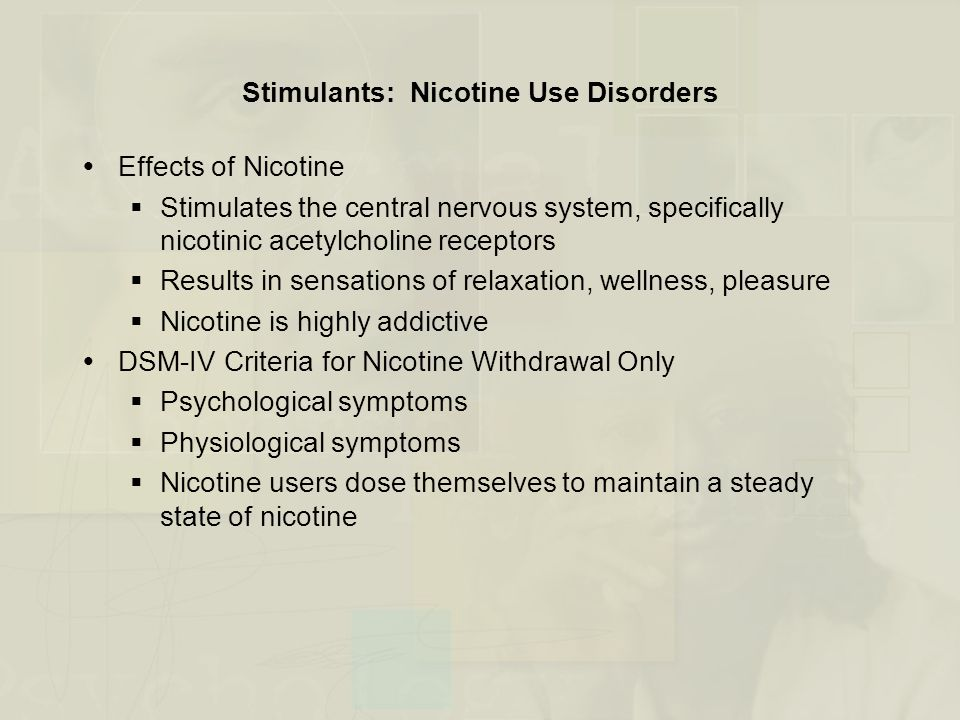 Stimulants: Nicotine Use Disorders  Effects of Nicotine  Stimulates the central nervous system, specifically nicotinic acetylcholine receptors  Results in sensations of relaxation, wellness, pleasure  Nicotine is highly addictive  DSM-IV Criteria for Nicotine Withdrawal Only  Psychological symptoms  Physiological symptoms  Nicotine users dose themselves to maintain a steady state of nicotine