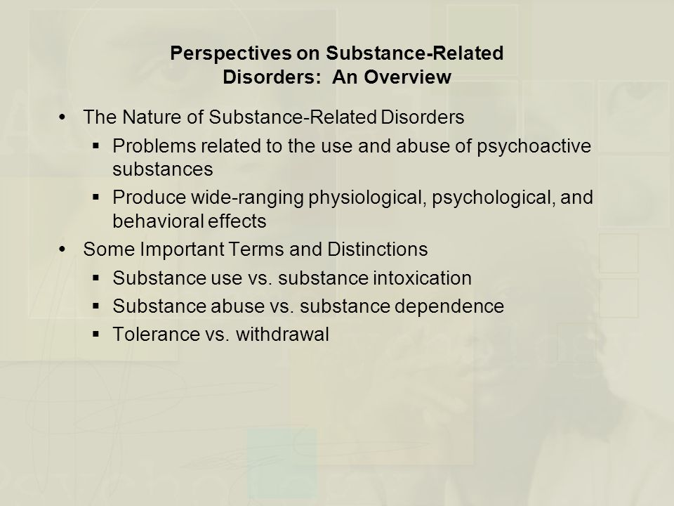 Perspectives on Substance-Related Disorders: An Overview (cont.)  Five Main Categories of Substances  Depressants – Result in behavioral sedation (e.g., alcohol, sedative, anxiolytic drugs)  Stimulants – Increase alertness and elevate mood (e.g., cocaine, nicotine, caffeine)  Opiates – Primarily produce analgesia and euphoria (e.g., heroin, morphine, codeine)  Hallucinogens – Alter sensory perception (e.g., marijuana, LSD)  Other drugs of abuse – Include inhalants, anabolic steroids, medications