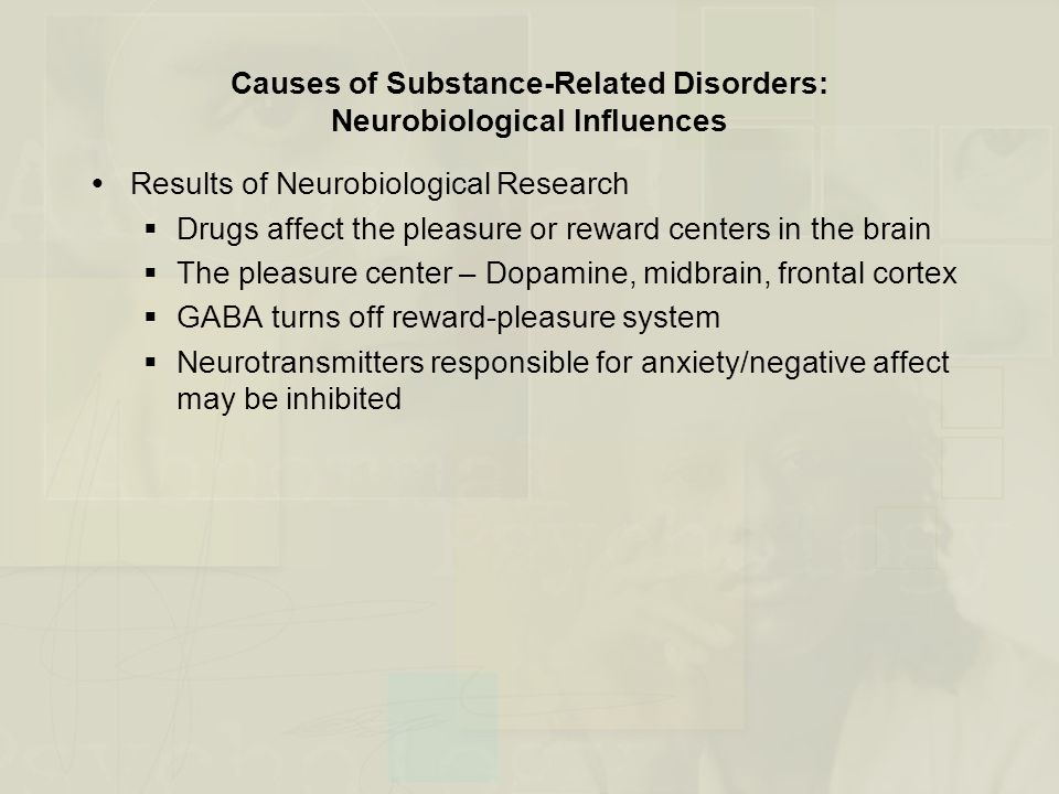 Causes of Substance-Related Disorders: Neurobiological Influences  Results of Neurobiological Research  Drugs affect the pleasure or reward centers in the brain  The pleasure center – Dopamine, midbrain, frontal cortex  GABA turns off reward-pleasure system  Neurotransmitters responsible for anxiety/negative affect may be inhibited