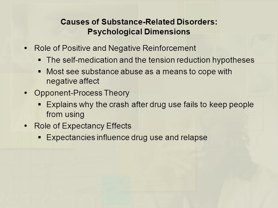Causes of Substance-Related Disorders: Psychological Dimensions  Role of Positive and Negative Reinforcement  The self-medication and the tension reduction hypotheses  Most see substance abuse as a means to cope with negative affect  Opponent-Process Theory  Explains why the crash after drug use fails to keep people from using  Role of Expectancy Effects  Expectancies influence drug use and relapse