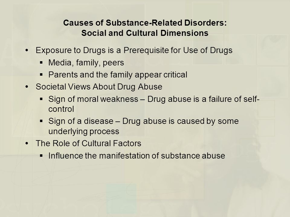 Causes of Substance-Related Disorders: Social and Cultural Dimensions  Exposure to Drugs is a Prerequisite for Use of Drugs  Media, family, peers  Parents and the family appear critical  Societal Views About Drug Abuse  Sign of moral weakness – Drug abuse is a failure of self- control  Sign of a disease – Drug abuse is caused by some underlying process  The Role of Cultural Factors  Influence the manifestation of substance abuse