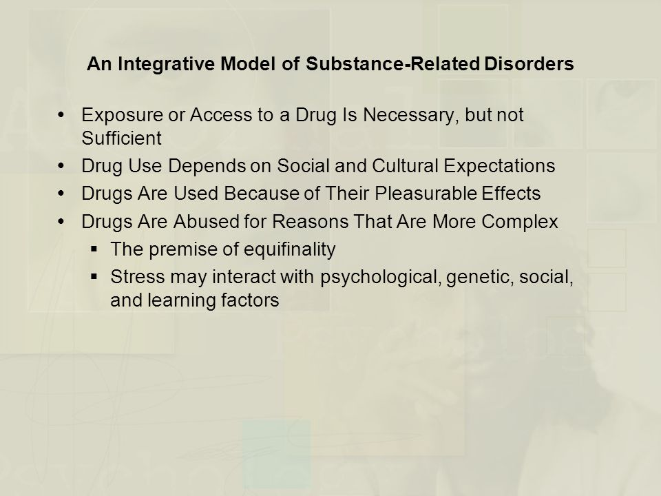  Exposure or Access to a Drug Is Necessary, but not Sufficient  Drug Use Depends on Social and Cultural Expectations  Drugs Are Used Because of Their Pleasurable Effects  Drugs Are Abused for Reasons That Are More Complex  The premise of equifinality  Stress may interact with psychological, genetic, social, and learning factors An Integrative Model of Substance-Related Disorders
