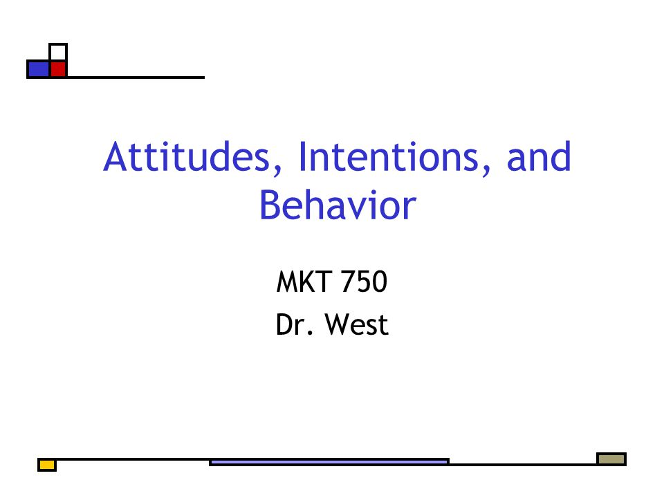 Attitudes, Intentions, and Behavior MKT 750 Dr. West