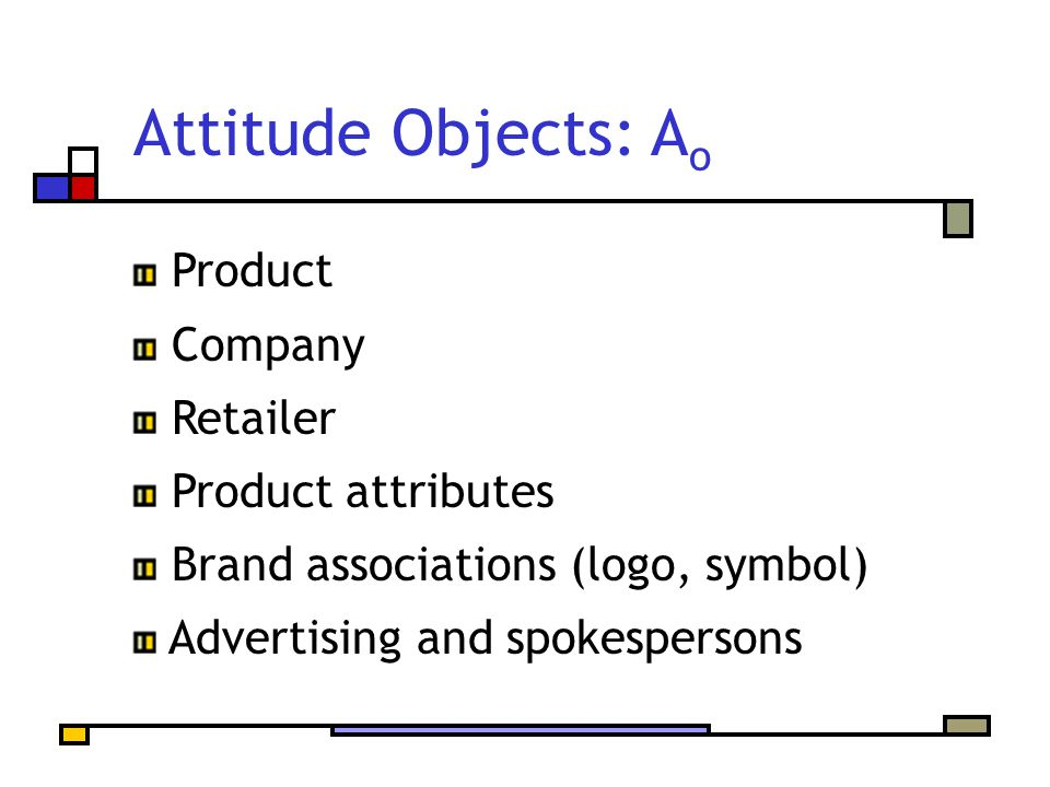 Attitude Objects: A o Product Company Retailer Product attributes Brand associations (logo, symbol) Advertising and spokespersons