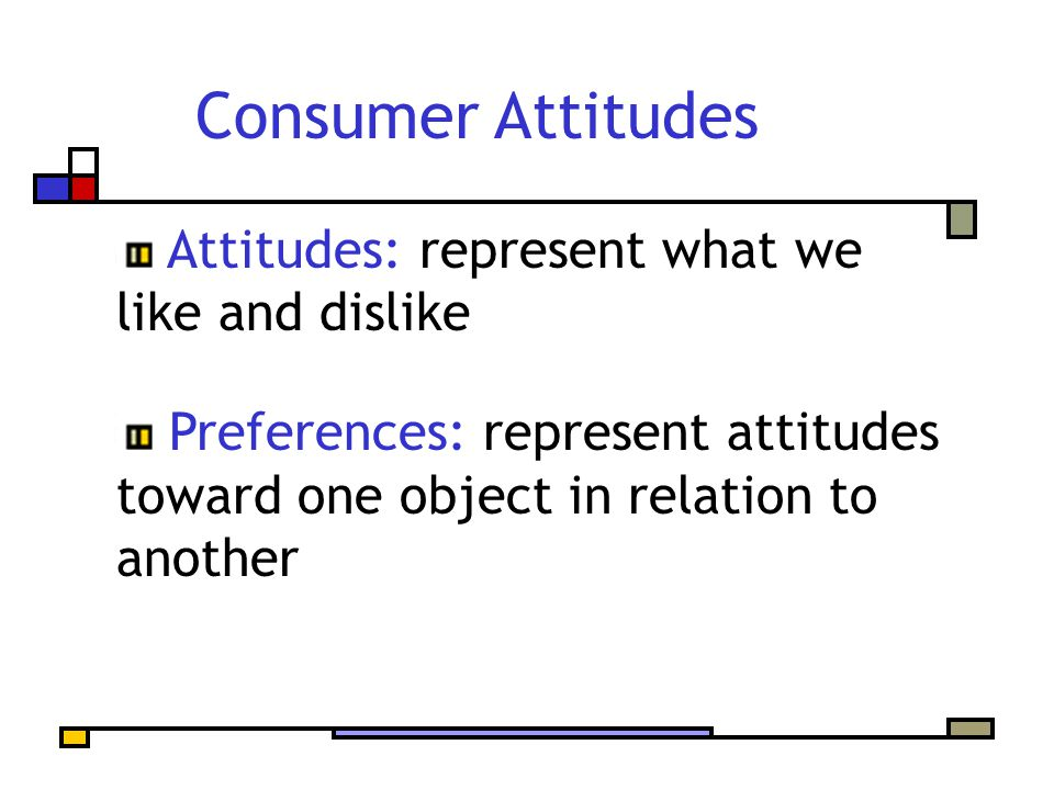 Consumer Attitudes Attitudes: represent what we like and dislike Preferences: represent attitudes toward one object in relation to another
