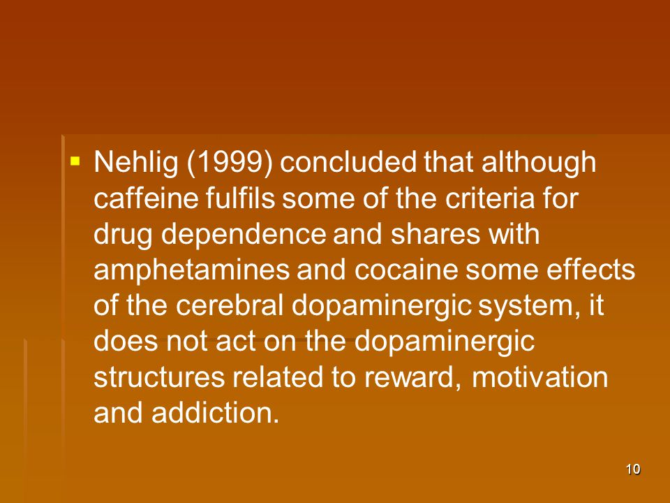 10   Nehlig (1999) concluded that although caffeine fulfils some of the criteria for drug dependence and shares with amphetamines and cocaine some effects of the cerebral dopaminergic system, it does not act on the dopaminergic structures related to reward, motivation and addiction.