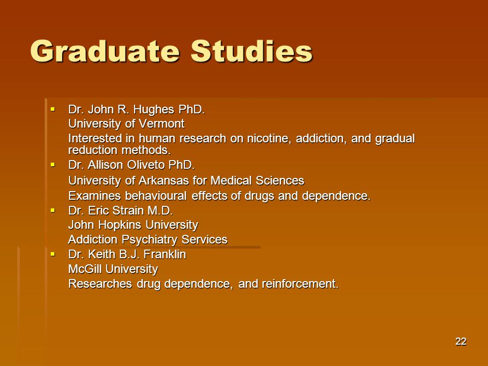 22 Graduate Studies  Dr. John R. Hughes PhD. University of Vermont Interested in human research on nicotine, addiction, and gradual reduction methods