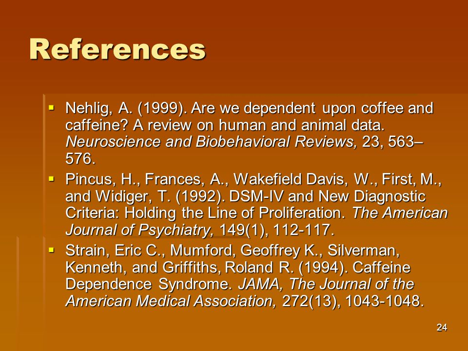 24 References  Nehlig, A.(1999). Are we dependent upon coffee and caffeine.