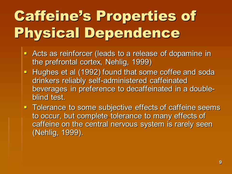 9 Caffeine's Properties of Physical Dependence  Acts as reinforcer (leads to a release of dopamine in the prefrontal cortex, Nehlig, 1999)  Hughes et al (1992) found that some coffee and soda drinkers reliably self-administered caffeinated beverages in preference to decaffeinated in a double- blind test.