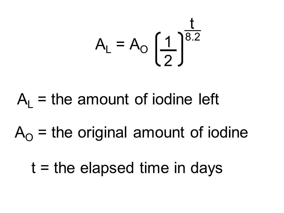 A L = A O 1 2 t 8.2 A L = the amount of iodine left A O = the original amount of iodine t = the elapsed time in days