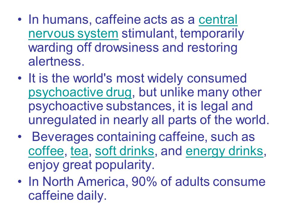 In humans, caffeine acts as a central nervous system stimulant, temporarily warding off drowsiness and restoring alertness.central nervous system It is the world s most widely consumed psychoactive drug, but unlike many other psychoactive substances, it is legal and unregulated in nearly all parts of the world.
