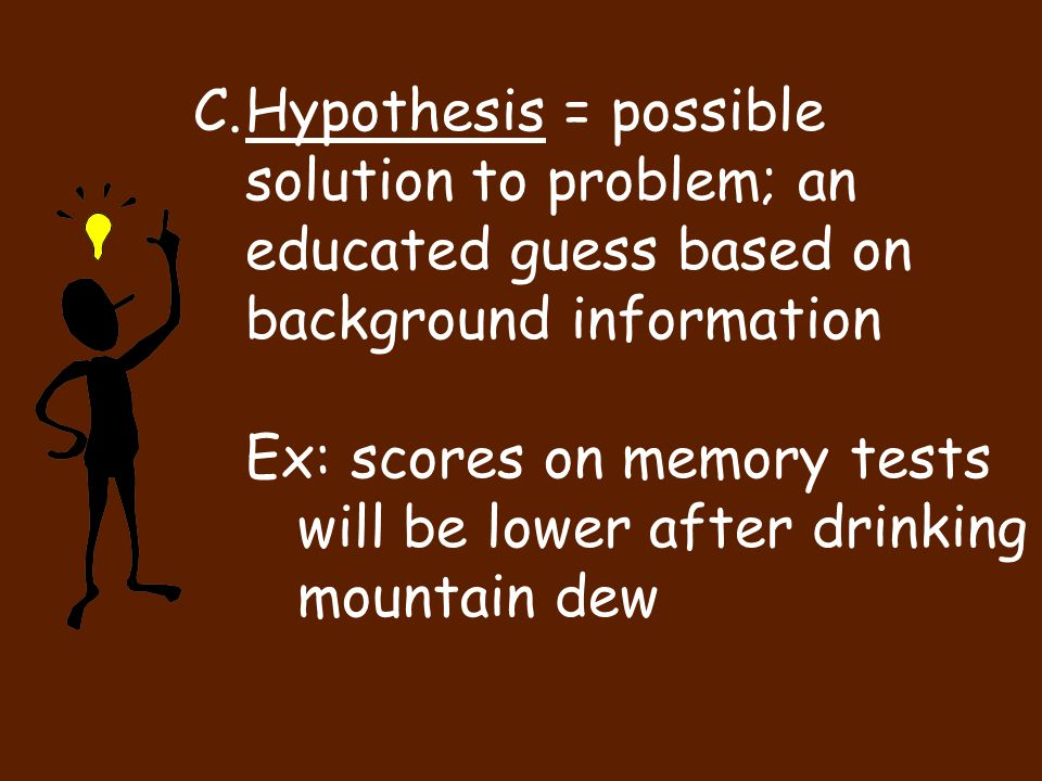 C.Hypothesis = possible solution to problem; an educated guess based on background information Ex: scores on memory tests will be lower after drinking