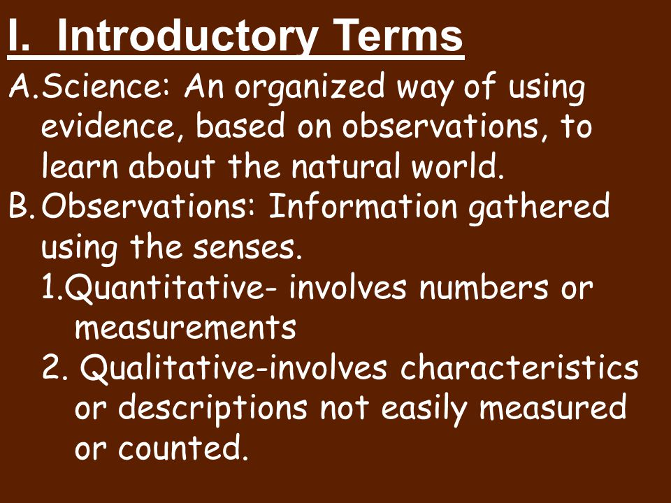 A.Science: An organized way of using evidence, based on observations, to learn about the natural world. B.Observations: Information gathered using the