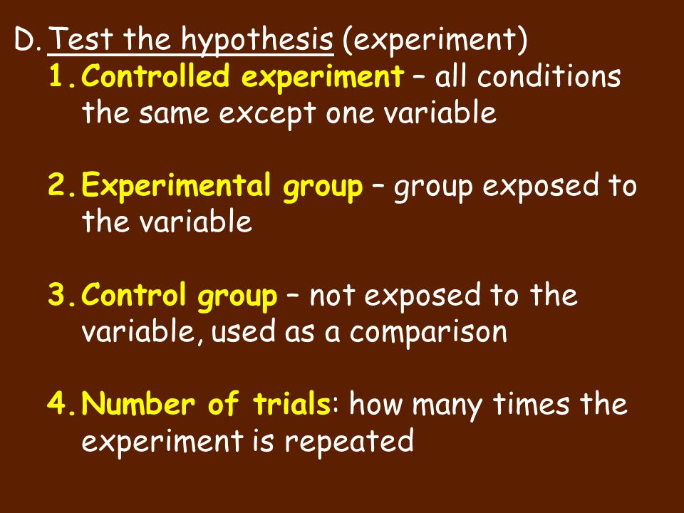 D.Test the hypothesis (experiment) 1.Controlled experiment – all conditions the same except one variable 2.Experimental group – group exposed to the v