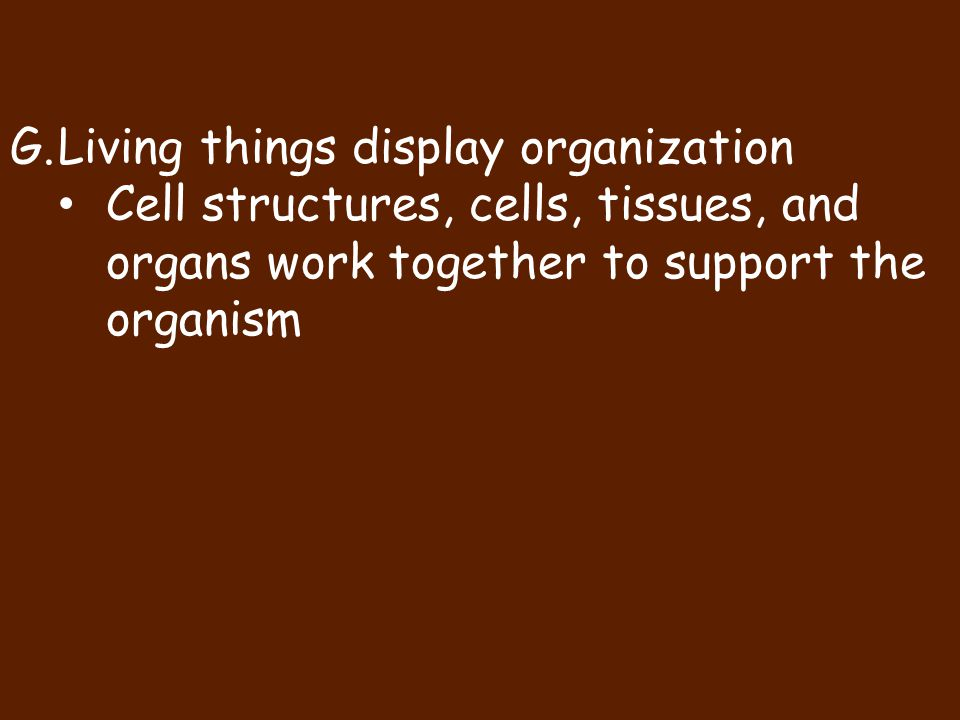 G.Living things display organization Cell structures, cells, tissues, and organs work together to support the organism