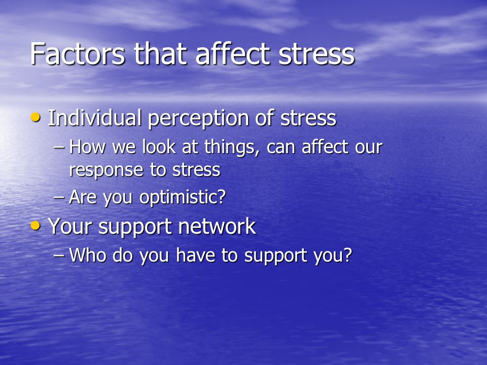 Factors that affect stress Individual perception of stress Individual perception of stress –How we look at things, can affect our response to stress –Are you optimistic.