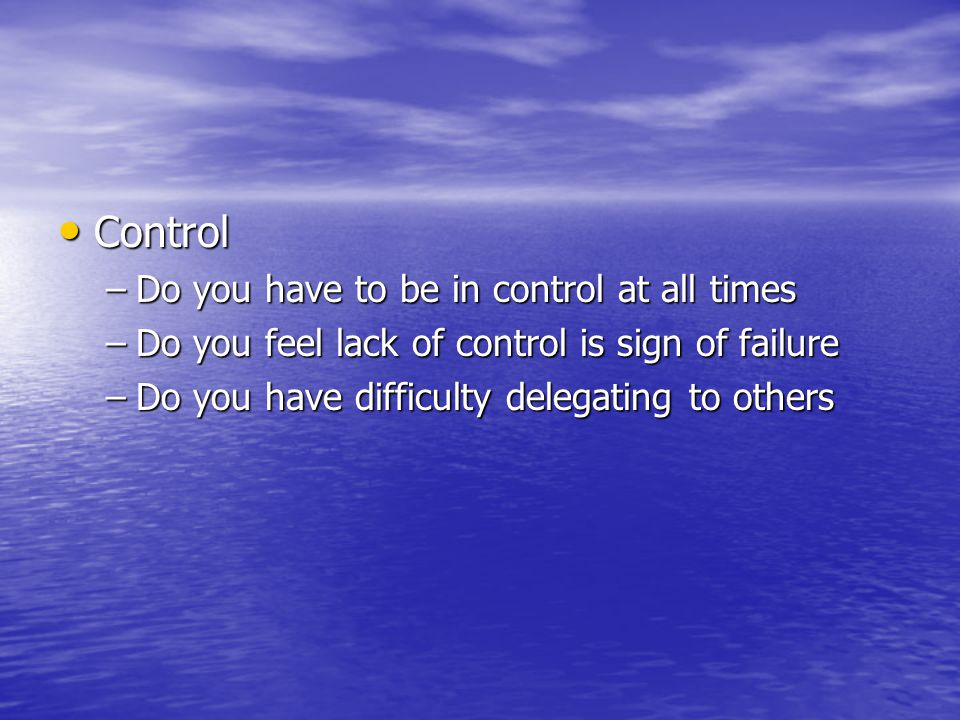 Control Control –Do you have to be in control at all times –Do you feel lack of control is sign of failure –Do you have difficulty delegating to others