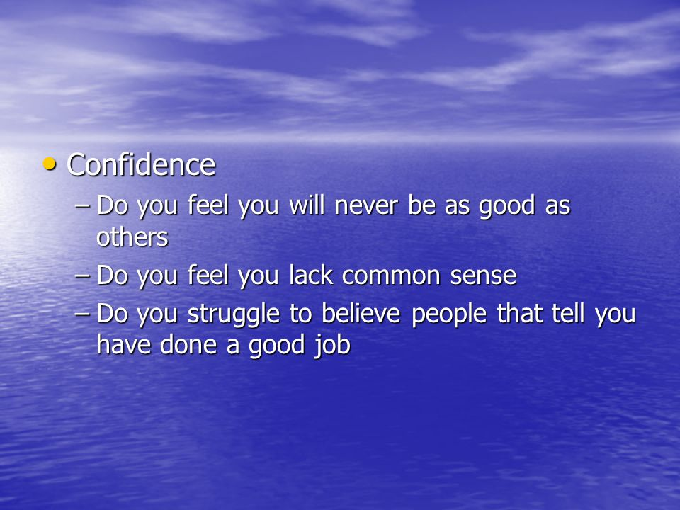 Confidence Confidence –Do you feel you will never be as good as others –Do you feel you lack common sense –Do you struggle to believe people that tell you have done a good job
