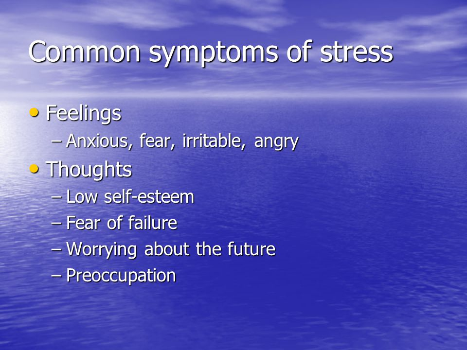 Common symptoms of stress Feelings Feelings –Anxious, fear, irritable, angry Thoughts Thoughts –Low self-esteem –Fear of failure –Worrying about the future –Preoccupation