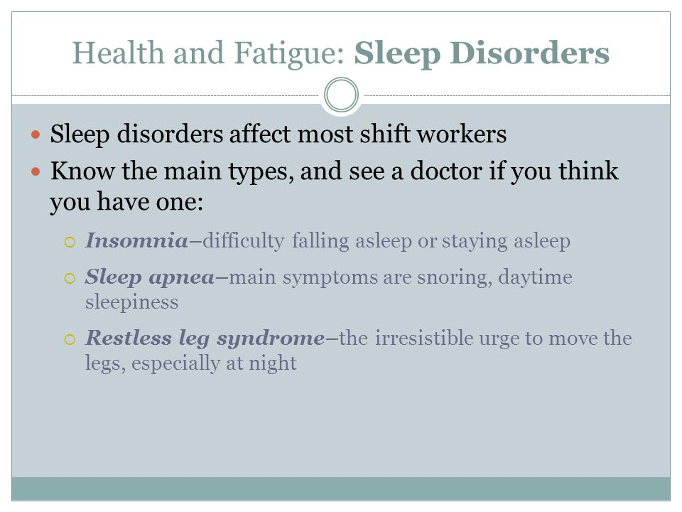 Health and Fatigue: Sleep Disorders Sleep disorders affect most shift workers Know the main types, and see a doctor if you think you have one:  Insom