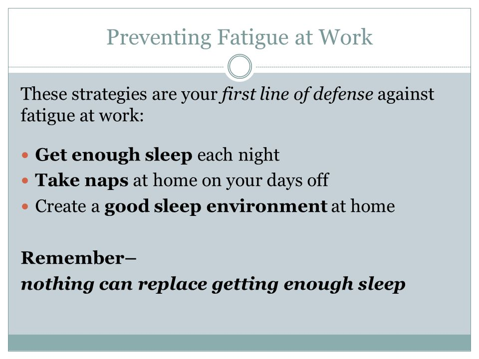 These strategies are your first line of defense against fatigue at work: Get enough sleep each night Take naps at home on your days off Create a good