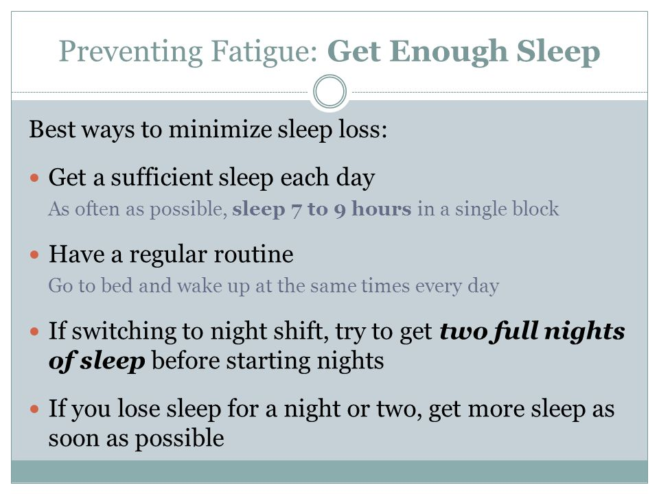 Preventing Fatigue: Get Enough Sleep Best ways to minimize sleep loss: Get a sufficient sleep each day As often as possible, sleep 7 to 9 hours in a s