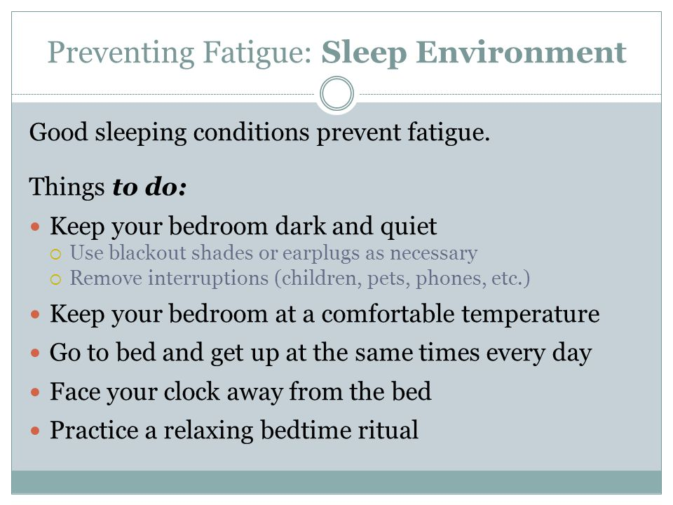 Preventing Fatigue: Sleep Environment Good sleeping conditions prevent fatigue. Things to do: Keep your bedroom dark and quiet  Use blackout shades o