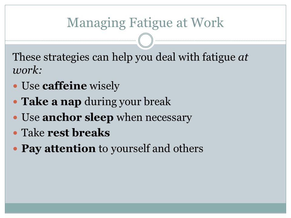 Managing Fatigue: Caffeine It is always best to reduce fatigue through obtaining sufficient sleep.
