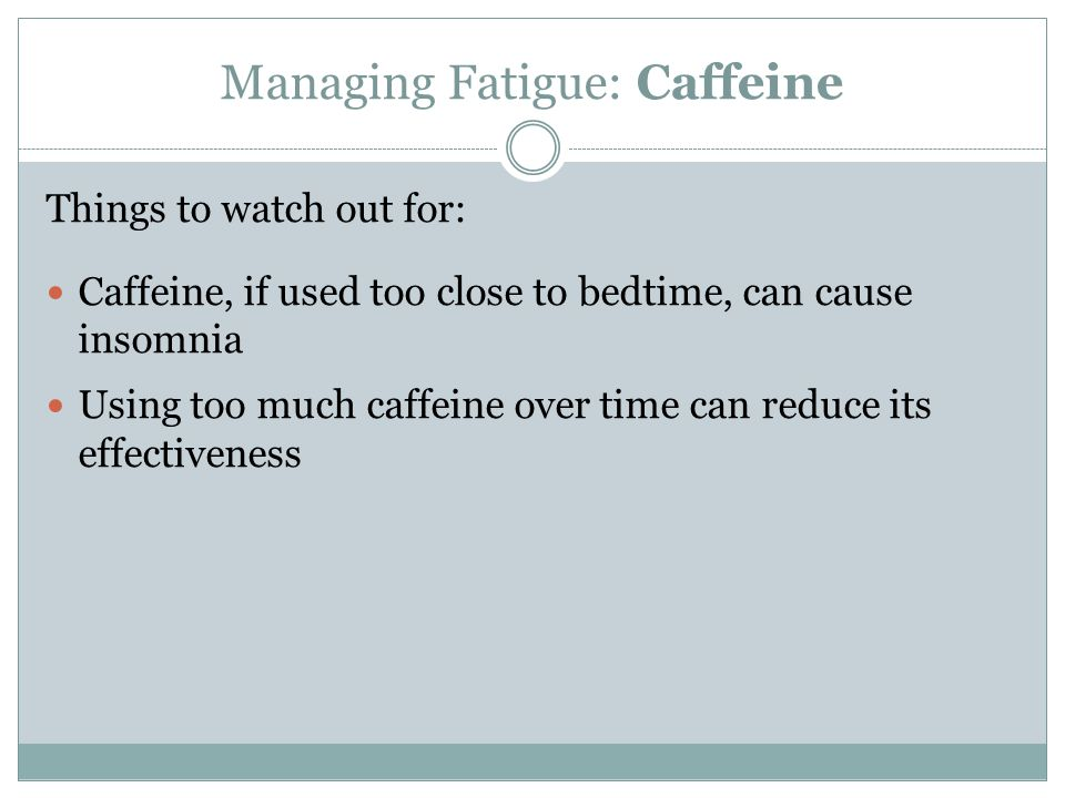Managing Fatigue: Caffeine Things to watch out for: Caffeine, if used too close to bedtime, can cause insomnia Using too much caffeine over time can r