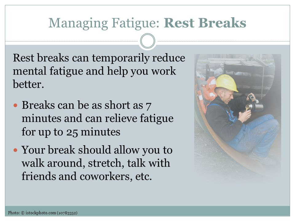 Managing Fatigue: Rest Breaks Take a break whenever you find yourself losing focus during a critical task, especially if safety could be affected Try taking a break before a task that requires concentration Breaks may be more useful toward the end of the shift Photo: © istockphoto.com (10783352)