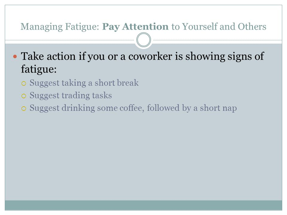 Managing Fatigue: Pay Attention to Yourself and Others Take action if you or a coworker is showing signs of fatigue:  Suggest taking a short break 
