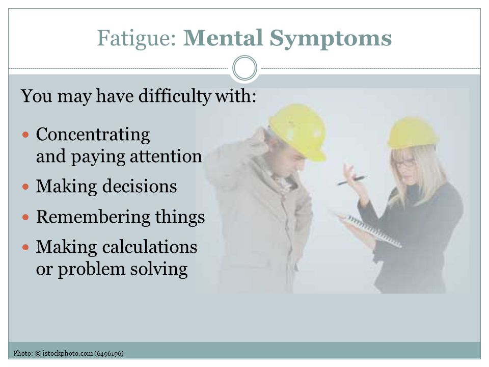 Fatigue: Emotional Symptoms You may feel: Quieter or more withdrawn than usual Irritable Unmotivated Photo: © istockphoto.com (11151112)
