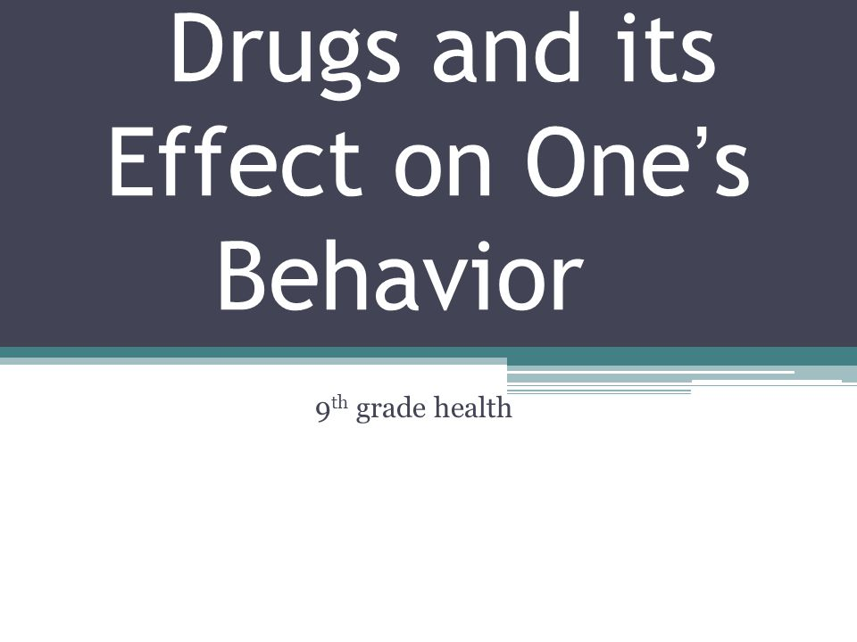 Drugs and its Effect on One's Behavior 9 th grade health