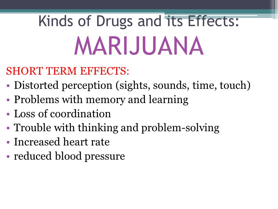 SHORT TERM EFFECTS: Distorted perception (sights, sounds, time, touch) Problems with memory and learning Loss of coordination Trouble with thinking and problem-solving Increased heart rate reduced blood pressure Kinds of Drugs and its Effects: MARIJUANA