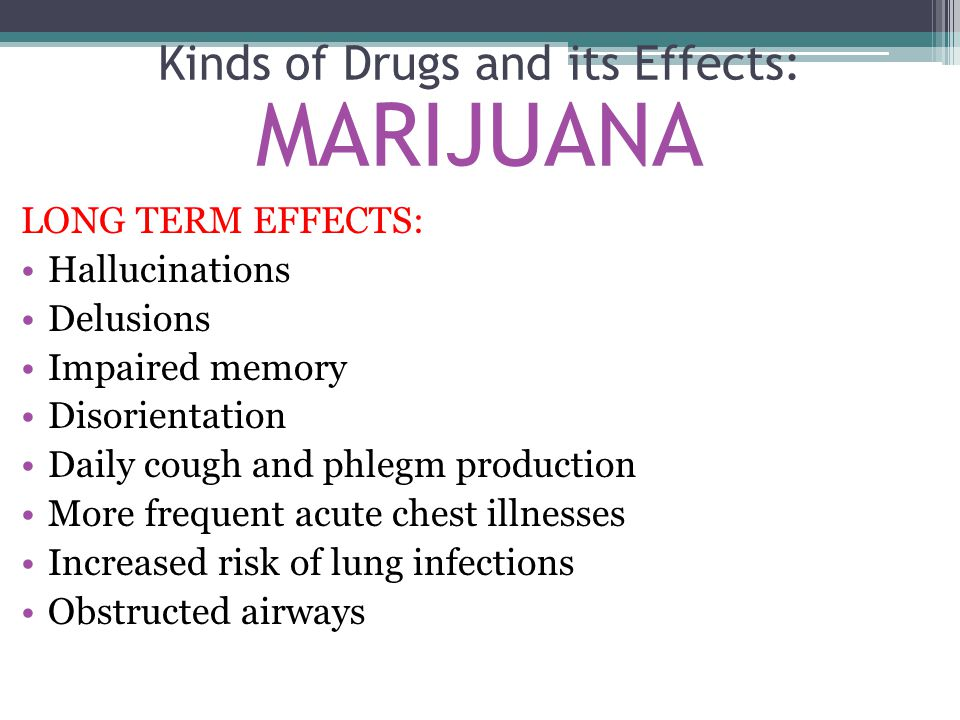 LONG TERM EFFECTS: Hallucinations Delusions Impaired memory Disorientation Daily cough and phlegm production More frequent acute chest illnesses Increased risk of lung infections Obstructed airways Kinds of Drugs and its Effects: MARIJUANA