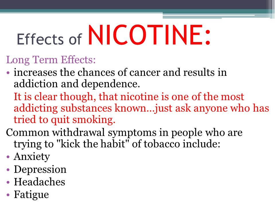 Effects of NICOTINE: Long Term Effects: increases the chances of cancer and results in addiction and dependence. It is clear though, that nicotine is