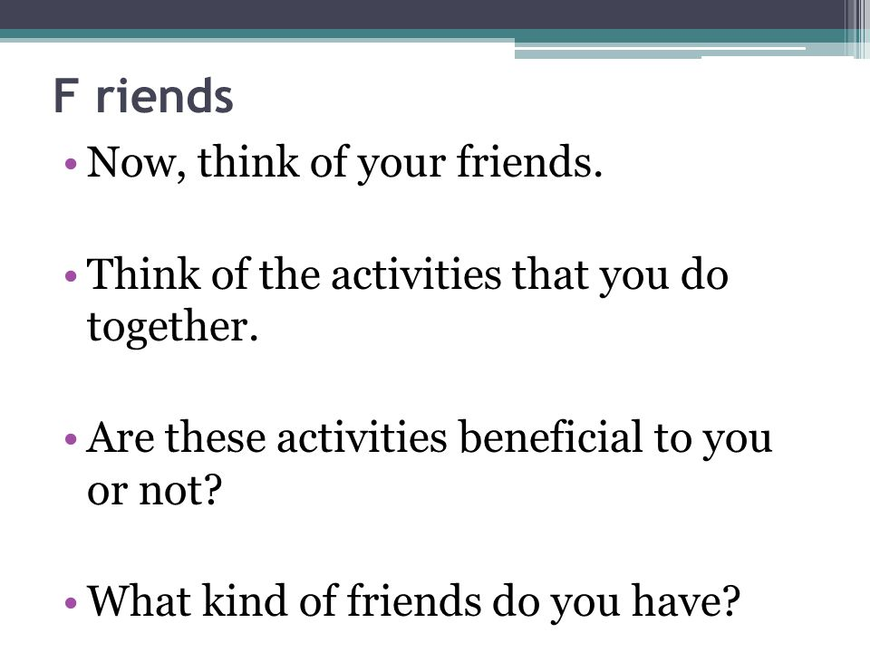 F riends Now, think of your friends. Think of the activities that you do together.